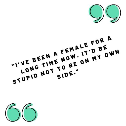 """_I've been a female for a long time now. It'd be stupid not to be on my own side."""" (1)"""